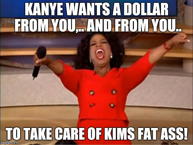 Oprah You Get A Meme | KANYE WANTS A DOLLAR FROM YOU,.. AND FROM YOU.. TO TAKE CARE OF KIMS FAT ASS! | image tagged in memes,oprah you get a | made w/ Imgflip meme maker