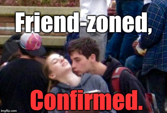 Ouch....in front of everybody, too. |  Friend-zoned, Confirmed. | image tagged in friendzoned,memes,lmao | made w/ Imgflip meme maker