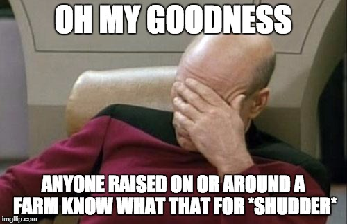 Captain Picard Facepalm Meme | OH MY GOODNESS ANYONE RAISED ON OR AROUND A FARM KNOW WHAT THAT FOR *SHUDDER* | image tagged in memes,captain picard facepalm | made w/ Imgflip meme maker