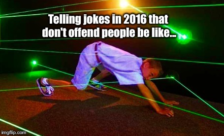 In all seriousness, when it comes to jokes: |  Telling jokes in 2016 that don't offend people be like... | image tagged in memes,lol,political correctness | made w/ Imgflip meme maker