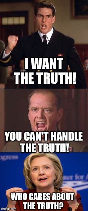 When You Don't Even Know How to Tell The Truth Anymore |  I WANT THE TRUTH! YOU CAN'T HANDLE THE TRUTH! WHO CARES ABOUT THE TRUTH? | image tagged in hillary,hillary clinton,election 2016,a few good men,truth | made w/ Imgflip meme maker