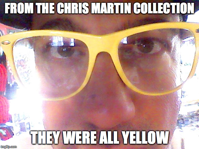 Chris Martin Sunglasses | FROM THE CHRIS MARTIN COLLECTION THEY WERE ALL YELLOW | image tagged in coldplay | made w/ Imgflip meme maker