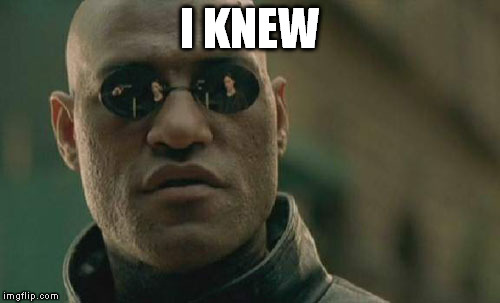 Matrix Morpheus Meme | I KNEW | image tagged in memes,matrix morpheus | made w/ Imgflip meme maker