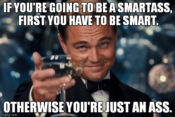 Smartass. | IF YOU'RE GOING TO BE A SMARTASS, FIRST YOU HAVE TO BE SMART. OTHERWISE YOU'RE JUST AN ASS. | image tagged in memes,leonardo dicaprio cheers | made w/ Imgflip meme maker