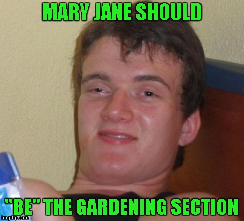 "10 Guy Meme | MARY JANE SHOULD ""BE"" THE GARDENING SECTION 