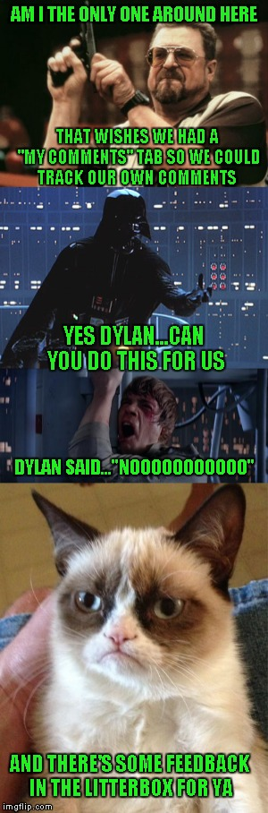 "Dylan Appreciation Week..but seriously, it would be nice to be able to track our comments further back than 5. Is this possible? | AM I THE ONLY ONE AROUND HERE THAT WISHES WE HAD A ""MY COMMENTS"" TAB SO WE COULD TRACK OUR OWN COMMENTS YES DYLAN...CAN YOU DO THIS FOR US D 