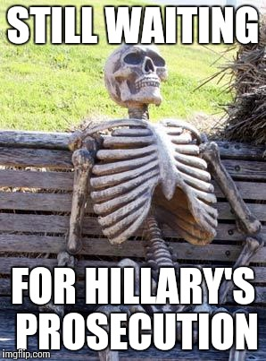 Hillary's prosecution |  STILL WAITING; FOR HILLARY'S PROSECUTION | image tagged in memes,waiting skeleton,hillary,prosecution | made w/ Imgflip meme maker
