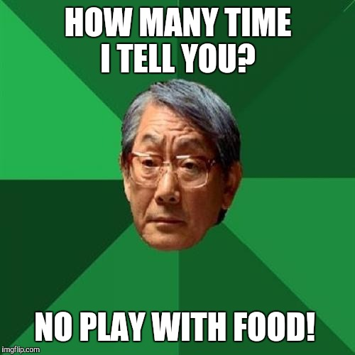 HOW MANY TIME I TELL YOU? NO PLAY WITH FOOD! | made w/ Imgflip meme maker