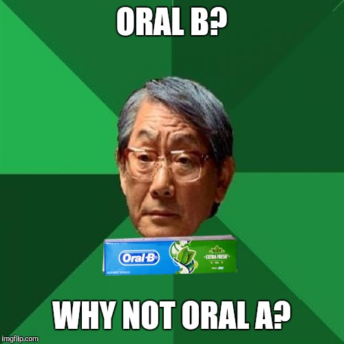 Meme By TH3_H4CK3R |  ORAL B? WHY NOT ORAL A? | image tagged in memes,high expectations asian father,funny,funny memes,hilarious,lmao | made w/ Imgflip meme maker