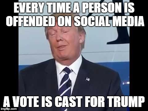 Stop the butthurt |  EVERY TIME A PERSON IS OFFENDED ON SOCIAL MEDIA; A VOTE IS CAST FOR TRUMP | image tagged in trump,election,funny,gop,politics,butthurt | made w/ Imgflip meme maker