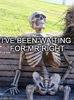 Waiting Skeleton | I'VE BEEN WAITING FOR MR RIGHT | image tagged in memes,waiting skeleton | made w/ Imgflip meme maker