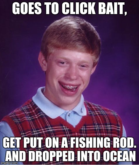 Bad Luck Brian Meme | GOES TO CLICK BAIT, GET PUT ON A FISHING ROD. AND DROPPED INTO OCEAN | image tagged in memes,bad luck brian | made w/ Imgflip meme maker