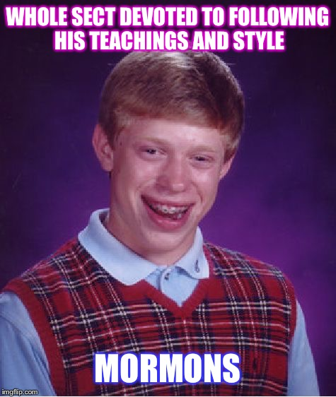 Bad Luck Brian Meme | WHOLE SECT DEVOTED TO FOLLOWING HIS TEACHINGS AND STYLE MORMONS | image tagged in memes,bad luck brian | made w/ Imgflip meme maker
