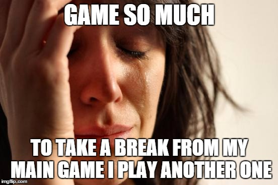 First World Problems Meme | GAME SO MUCH TO TAKE A BREAK FROM MY MAIN GAME I PLAY ANOTHER ONE | image tagged in memes,first world problems | made w/ Imgflip meme maker