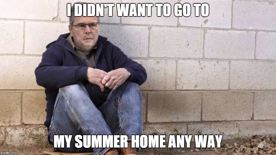Sad Jeb! |  I DIDN'T WANT TO GO TO; MY SUMMER HOME ANY WAY | image tagged in sad jeb | made w/ Imgflip meme maker