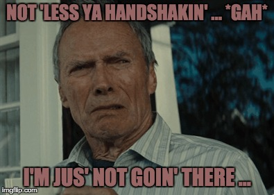 NOT 'LESS YA HANDSHAKIN' ... *GAH* I'M JUS' NOT GOIN' THERE ... | made w/ Imgflip meme maker