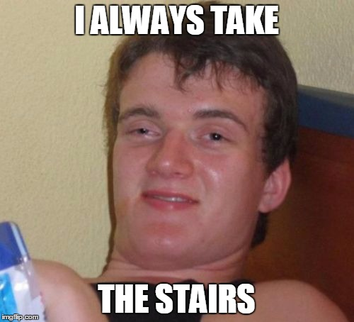 10 Guy Meme | I ALWAYS TAKE THE STAIRS | image tagged in memes,10 guy | made w/ Imgflip meme maker