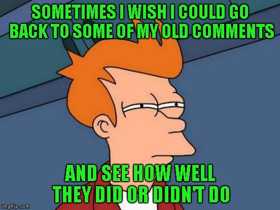 Futurama Fry Meme | SOMETIMES I WISH I COULD GO BACK TO SOME OF MY OLD COMMENTS AND SEE HOW WELL THEY DID OR DIDN'T DO | image tagged in memes,futurama fry | made w/ Imgflip meme maker