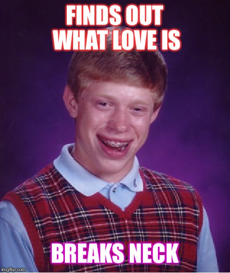 Bad Luck Brian Meme | FINDS OUT WHAT LOVE IS BREAKS NECK | image tagged in memes,bad luck brian | made w/ Imgflip meme maker