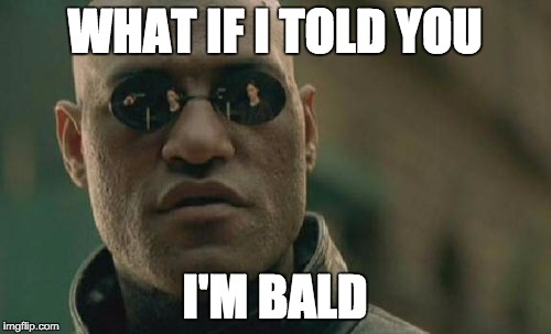 Matrix Morpheus Meme | WHAT IF I TOLD YOU I'M BALD | image tagged in memes,matrix morpheus | made w/ Imgflip meme maker