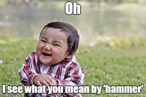 Evil Toddler Meme | Oh I see what you mean by 'hammer' | image tagged in memes,evil toddler | made w/ Imgflip meme maker