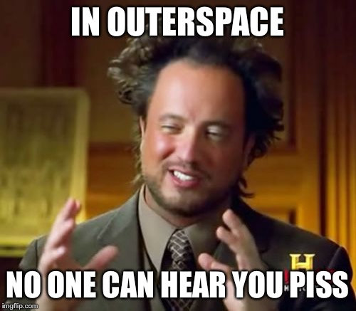 Ancient Aliens Meme | IN OUTERSPACE NO ONE CAN HEAR YOU PISS | image tagged in memes,ancient aliens | made w/ Imgflip meme maker