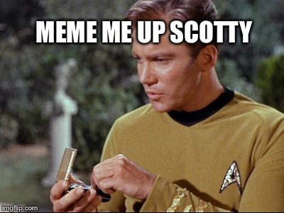 Meme me up Scotty  | MEME ME UP SCOTTY | image tagged in star trek,captain kirk,memes,funny memes,funny meme,sci fi | made w/ Imgflip meme maker