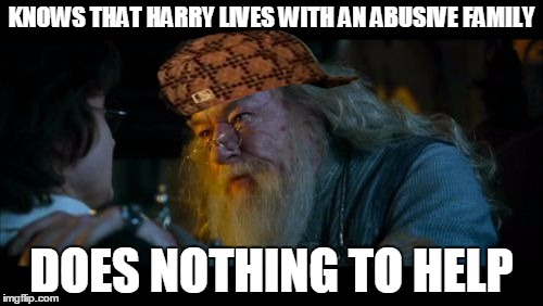 Angry Dumbledore | KNOWS THAT HARRY LIVES WITH AN ABUSIVE FAMILY DOES NOTHING TO HELP | image tagged in memes,angry dumbledore,scumbag | made w/ Imgflip meme maker