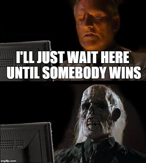 Ill Just Wait Here Meme | I'LL JUST WAIT HERE UNTIL SOMEBODY WINS | image tagged in memes,ill just wait here | made w/ Imgflip meme maker