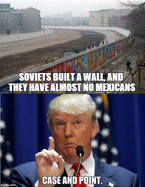 SOVIETS BUILT A WALL, AND THEY HAVE ALMOST NO MEXICANS | image tagged in AdviceAnimals | made w/ Imgflip meme maker