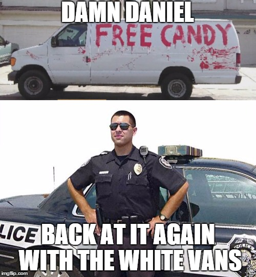 Damn Daniel | DAMN DANIEL BACK AT IT AGAIN WITH THE WHITE VANS | image tagged in cop,daniel,damn,candy | made w/ Imgflip meme maker