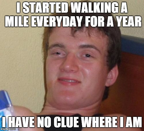 10 Guy Meme | I STARTED WALKING A MILE EVERYDAY FOR A YEAR I HAVE NO CLUE WHERE I AM | image tagged in memes,10 guy | made w/ Imgflip meme maker