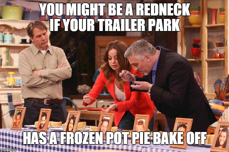 jeff foxworthy |  YOU MIGHT BE A REDNECK IF YOUR TRAILER PARK; HAS A FROZEN POT PIE BAKE OFF | image tagged in jeff foxworthy | made w/ Imgflip meme maker
