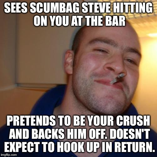 Good Guy Greg |  SEES SCUMBAG STEVE HITTING ON YOU AT THE BAR; PRETENDS TO BE YOUR CRUSH AND BACKS HIM OFF. DOESN'T EXPECT TO HOOK UP IN RETURN. | image tagged in memes,good guy greg | made w/ Imgflip meme maker