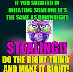 cheaters |  IF YOU SUCCEED IN CHEATING SOMEONE IT'S THE SAME AS DOWNRIGHT; STEALING!! DO THE RIGHT THING AND MAKE IT RIGHT! | image tagged in cheaters | made w/ Imgflip meme maker