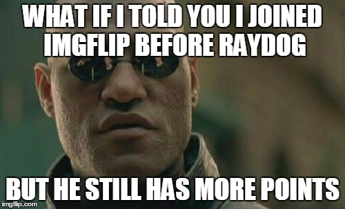 Whoa |  WHAT IF I TOLD YOU I JOINED IMGFLIP BEFORE RAYDOG; BUT HE STILL HAS MORE POINTS | image tagged in memes,matrix morpheus,raydog,funny,much wow | made w/ Imgflip meme maker