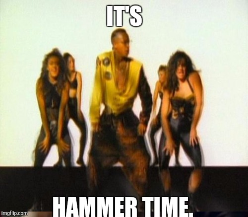 IT'S HAMMER TIME. | made w/ Imgflip meme maker