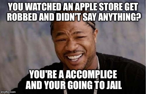 Yo Dawg Heard You Meme | YOU WATCHED AN APPLE STORE GET ROBBED AND DIDN'T SAY ANYTHING? YOU'RE A ACCOMPLICE AND YOUR GOING TO JAIL | image tagged in memes,yo dawg heard you | made w/ Imgflip meme maker
