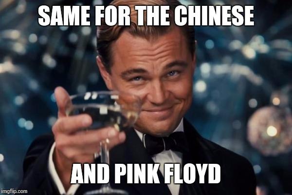 Leonardo Dicaprio Cheers Meme | SAME FOR THE CHINESE AND PINK FLOYD | image tagged in memes,leonardo dicaprio cheers | made w/ Imgflip meme maker
