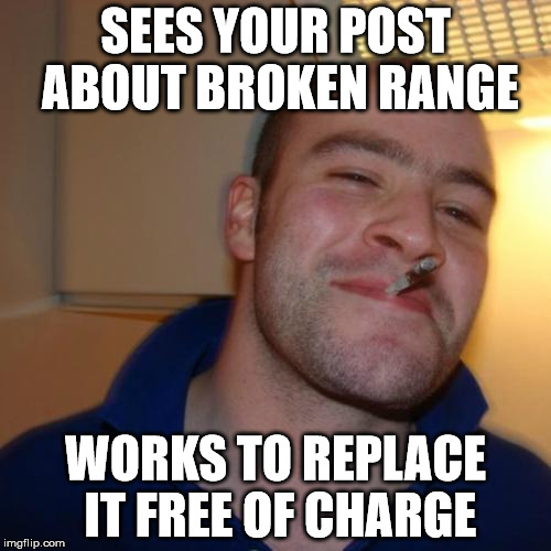 Good Guy Greg Meme | SEES YOUR POST ABOUT BROKEN RANGE WORKS TO REPLACE IT FREE OF CHARGE | image tagged in memes,good guy greg,AdviceAnimals | made w/ Imgflip meme maker