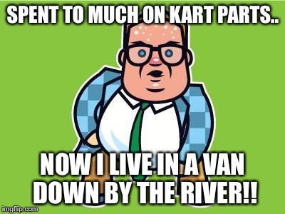 In a van down by the river | SPENT TO MUCH ON KART PARTS.. NOW I LIVE IN A VAN DOWN BY THE RIVER!! | image tagged in in a van down by the river | made w/ Imgflip meme maker