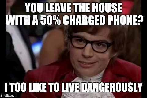 I Too Like To Live Dangerously Meme | YOU LEAVE THE HOUSE WITH A 50% CHARGED PHONE? I TOO LIKE TO LIVE DANGEROUSLY | image tagged in memes,i too like to live dangerously | made w/ Imgflip meme maker
