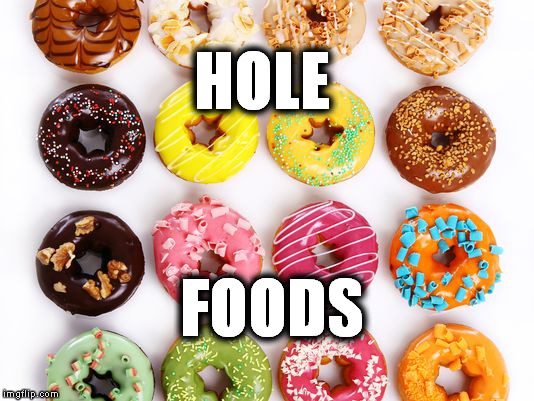 HOLE FOODS | image tagged in hole,foods,donuts | made w/ Imgflip meme maker