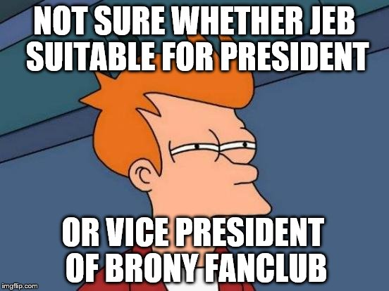 Futurama Fry Meme | NOT SURE WHETHER JEB SUITABLE FOR PRESIDENT OR VICE PRESIDENT OF BRONY FANCLUB | image tagged in memes,futurama fry | made w/ Imgflip meme maker