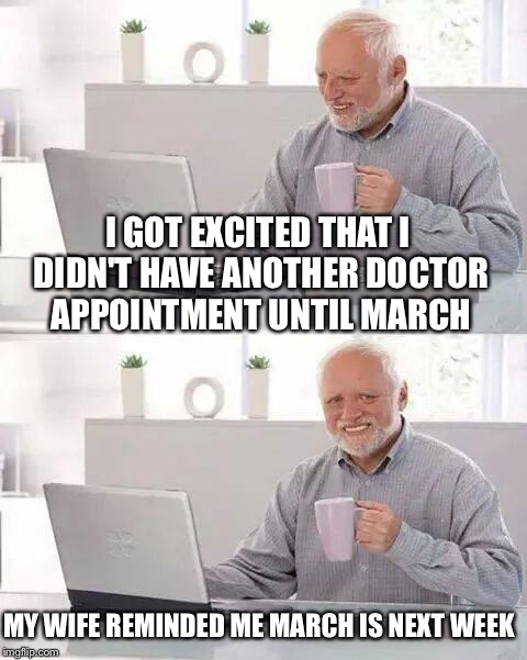 I instantly felt like Harold and this meme was born! |  I GOT EXCITED THAT I DIDN'T HAVE ANOTHER DOCTOR APPOINTMENT UNTIL MARCH; MY WIFE REMINDED ME MARCH IS NEXT WEEK | image tagged in memes,hide the pain harold,lol,funny memes,real life | made w/ Imgflip meme maker