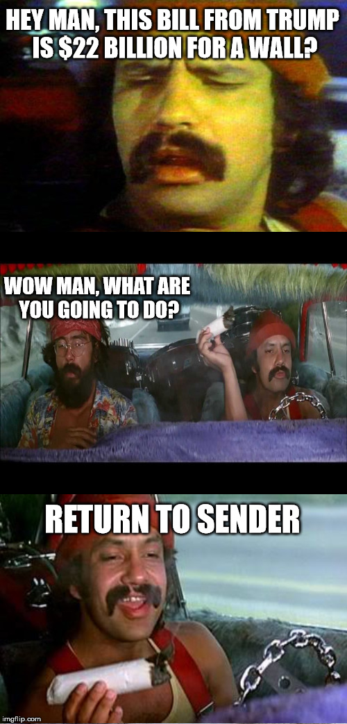 cheech gets the receipt | HEY MAN, THIS BILL FROM TRUMP IS $22 BILLION FOR A WALL? WOW MAN, WHAT ARE YOU GOING TO DO? RETURN TO SENDER | image tagged in memes,cheech,chong | made w/ Imgflip meme maker