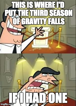 I'm not coping well. | THIS IS WHERE I'D PUT THE THIRD SEASON OF GRAVITY FALLS IF I HAD ONE | image tagged in memes,this is where i'd put my trophy if i had one,gravity,gravity falls,falls | made w/ Imgflip meme maker