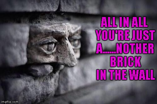 Feeling like another Pink Floyd kind of day... | ALL IN ALL YOU'RE JUST A......NOTHER BRICK IN THE WALL | image tagged in another brick in the wall,memes,pink floyd,the wall,funny,music | made w/ Imgflip meme maker