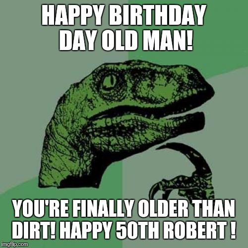 Philosoraptor Meme | HAPPY BIRTHDAY DAY OLD MAN! YOU'RE FINALLY OLDER THAN DIRT! HAPPY 50TH ROBERT ! | image tagged in memes,philosoraptor | made w/ Imgflip meme maker