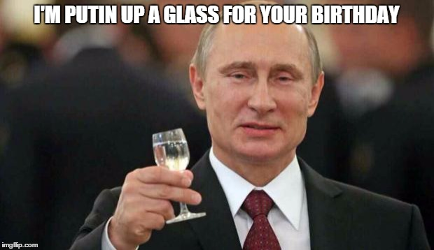 Putin wishes happy birthday | I'M PUTIN UP A GLASS FOR YOUR BIRTHDAY | image tagged in putin wishes happy birthday | made w/ Imgflip meme maker